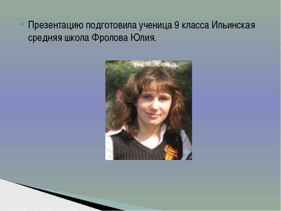 Презентацию подготовила ученица 9 класса Ильинская средняя школа Фролова Юлия.