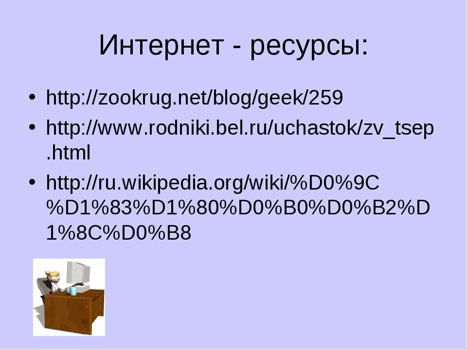 Интернет - ресурсы: http://zookrug.net/blog/geek/259 http://www.rodniki.bel.r...