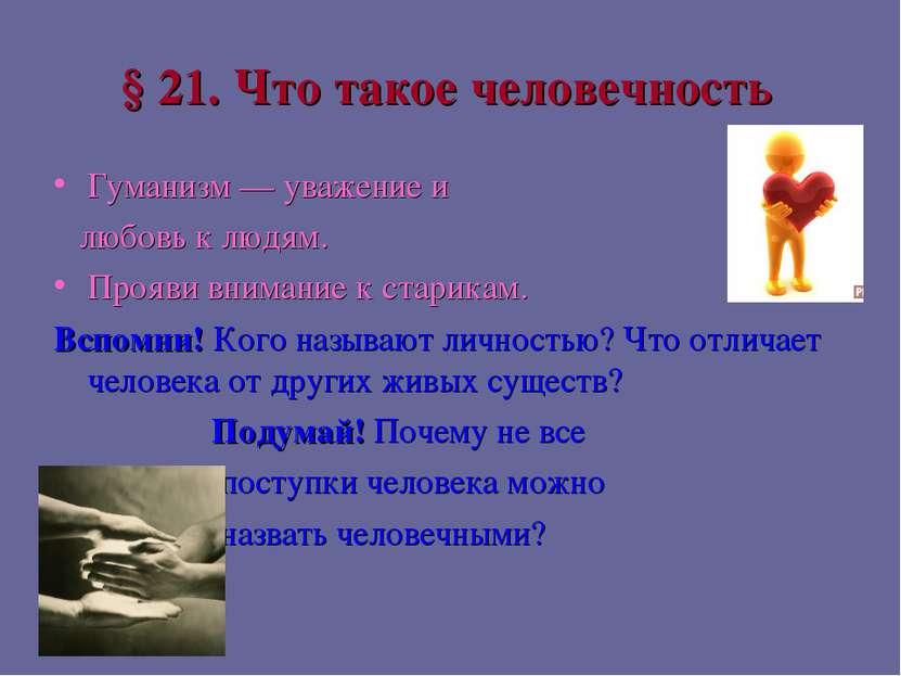 § 21. Что такое человечность Гуманизм — уважение и любовь к людям. Прояви вни...