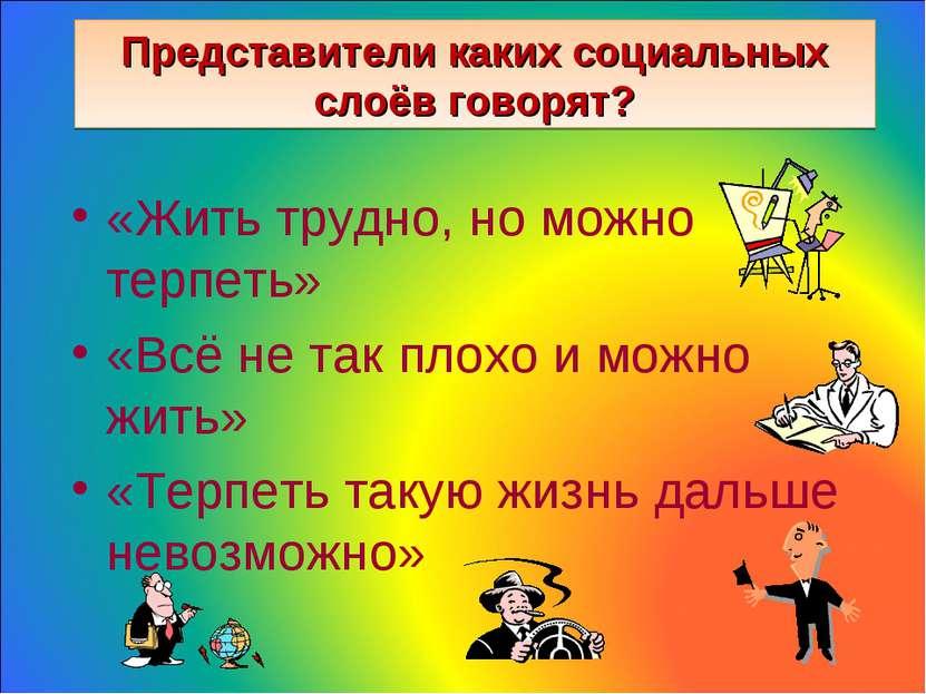 Представители каких социальных слоёв говорят? «Жить трудно, но можно терпеть»...