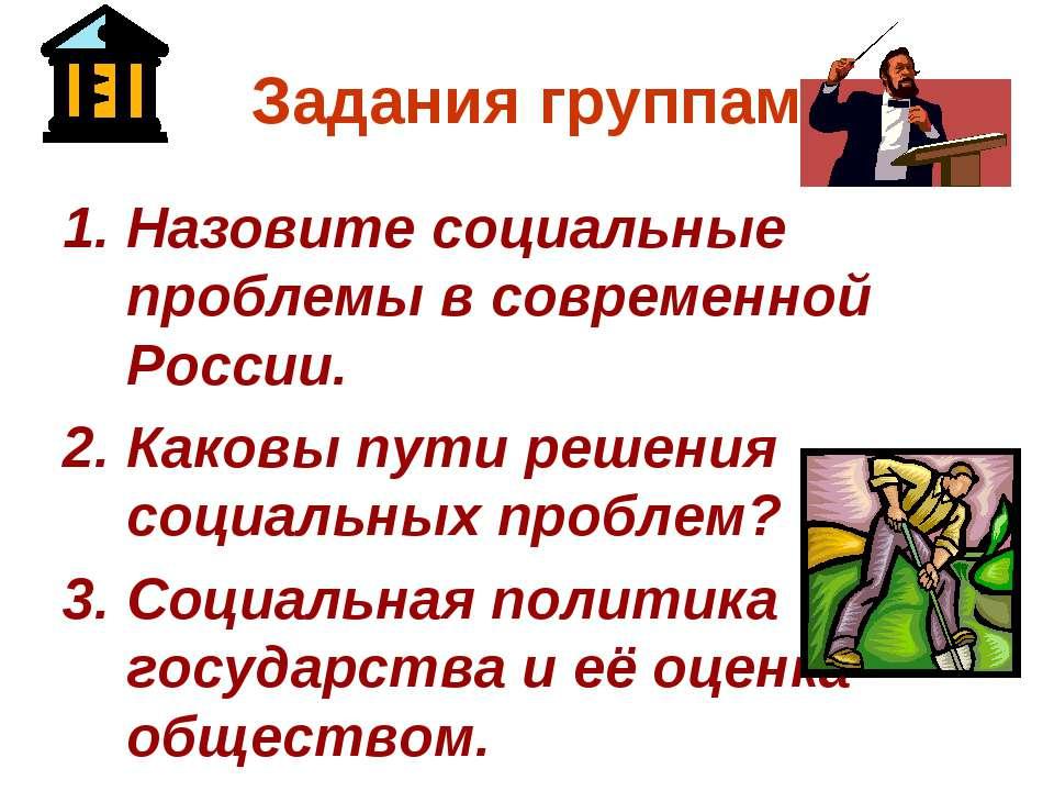 Задания группам Назовите социальные проблемы в современной России. Каковы пут...