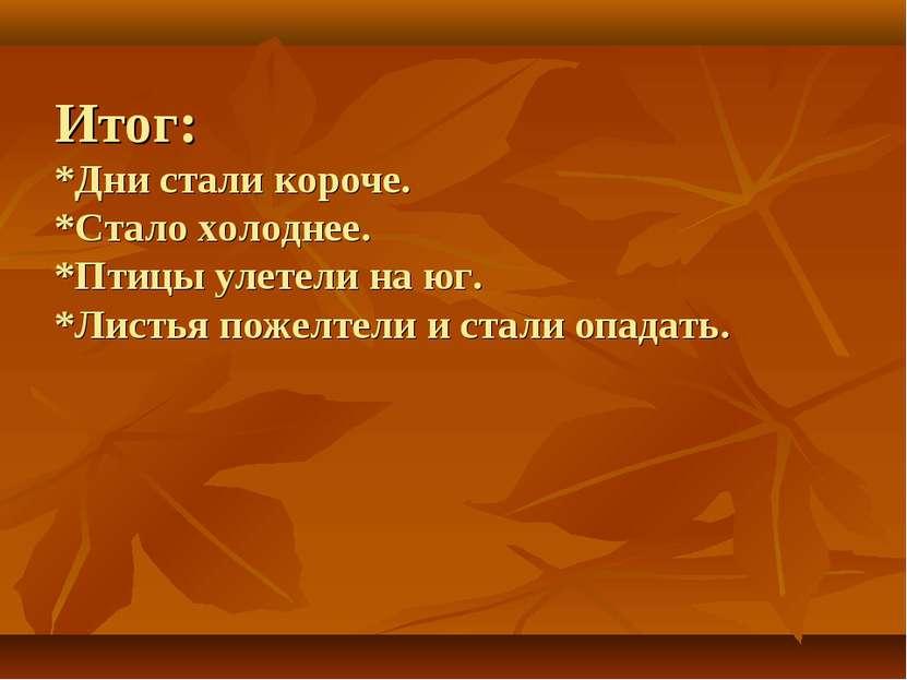 Итог: *Дни стали короче. *Стало холоднее. *Птицы улетели на юг. *Листья пожел...
