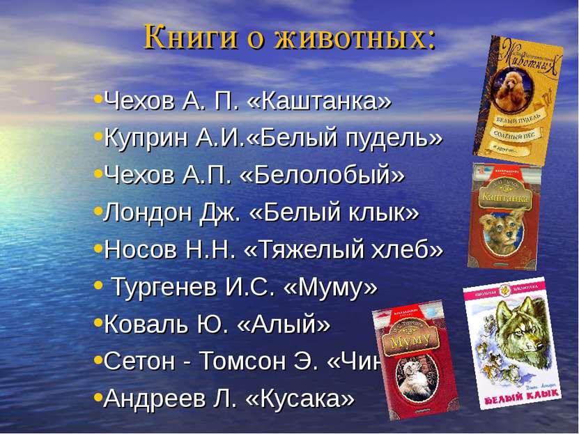 Книги о животных: Чехов А. П. «Каштанка» Куприн А.И.«Белый пудель» Чехов А.П....