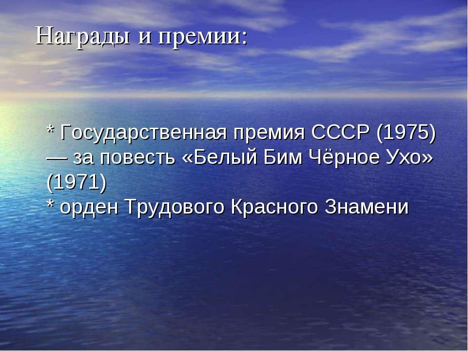 Награды и премии: * Государственная премия СССР (1975) — за повесть «Белый Би...