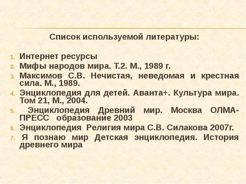 Список используемой литературы: Интернет ресурсы Мифы народов мира. Т.2. М., ...