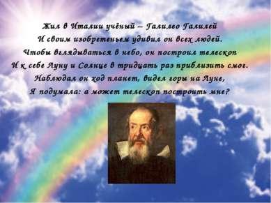 Жил в Италии учёный – Галилео Галилей И своим изобретеньем удивил он всех люд...