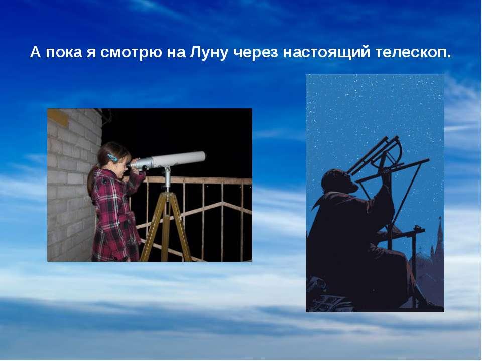 А пока я смотрю на Луну через настоящий телескоп.