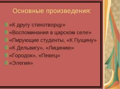 Основные произведения: «К другу стихотворцу» «Воспоминания в царском селе» «П...