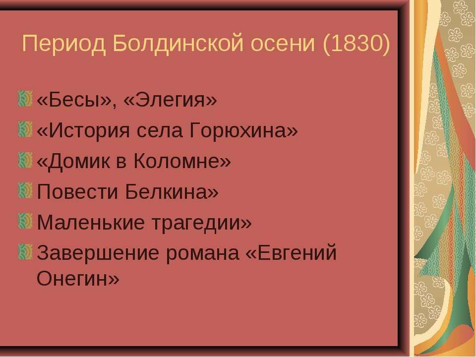 Период Болдинской осени (1830) «Бесы», «Элегия» «История села Горюхина» «Доми...