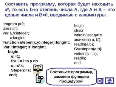 Составить программу, которая будет находить аb, то есть b-ю степень числа А, ...