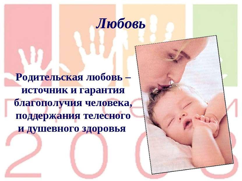 Любовь Родительская любовь – источник и гарантия благополучия человека, подде...