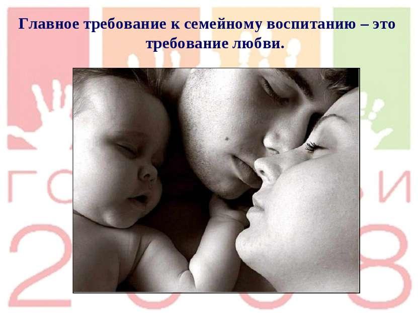 Главное требование к семейному воспитанию – это требование любви.