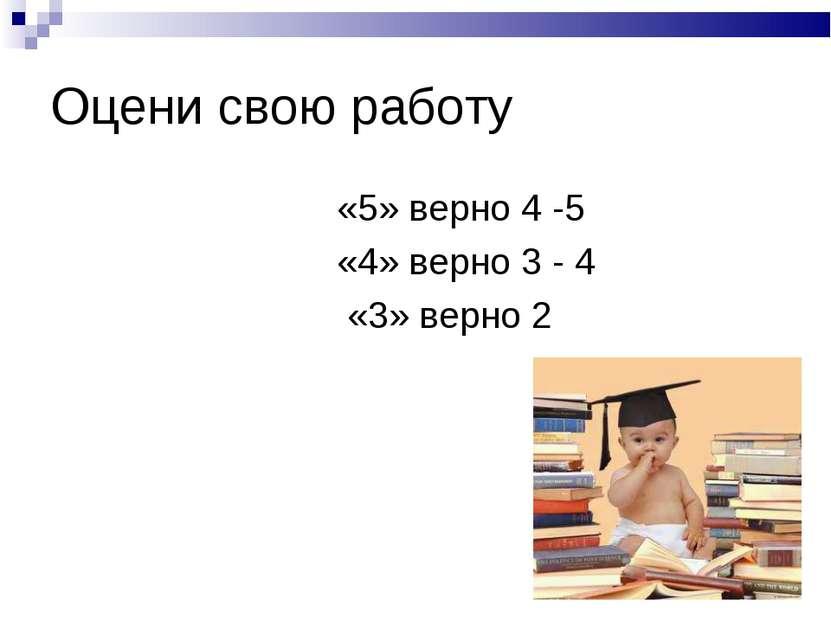 Оцени свою работу «5» верно 4 -5 «4» верно 3 - 4 «3» верно 2