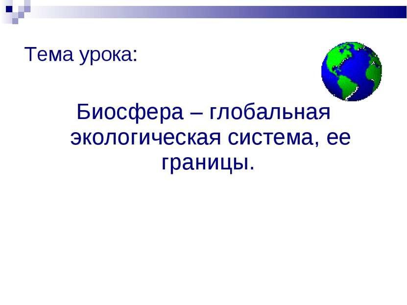 Тема урока: Биосфера – глобальная экологическая система, ее границы.