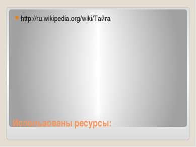 Использованы ресурсы: http://ru.wikipedia.org/wiki/Тайга