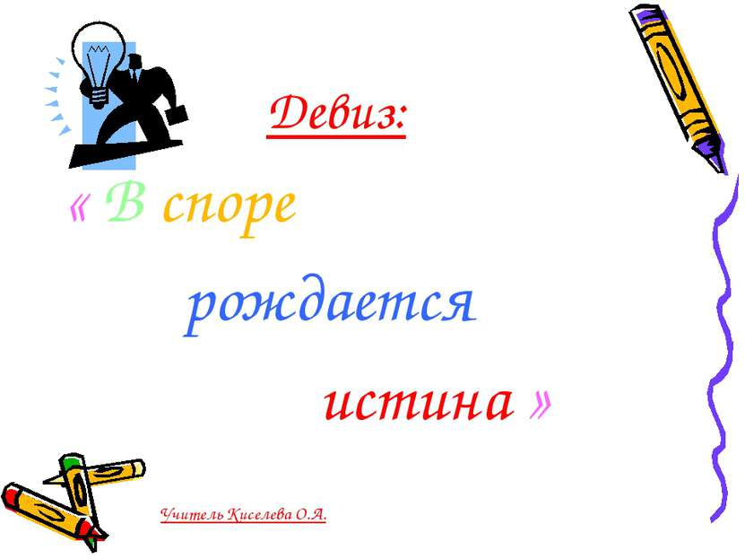 Девиз: « В споре рождается истина » Учитель Киселева О.А.