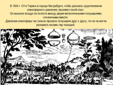 * В 1654 г. Отто Герике в городе Магдебурге, чтобы доказать существование атм...