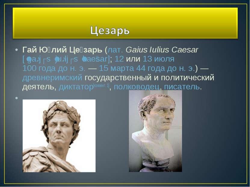 Гай Ю лий Це зарь(лат.Gaius Iulius Caesar[ˈgaːjʊs ˈjuːljʊs ˈkae sar];12и...