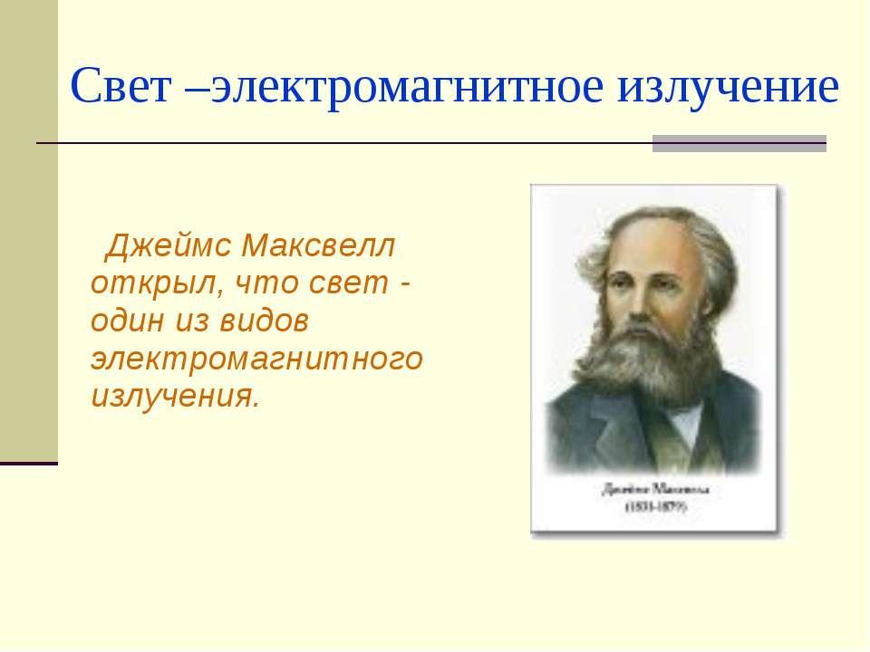 Свет –электромагнитное излучение Джеймс Максвелл открыл, что свет - один из в...