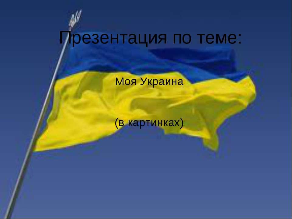 Презентация по теме: Моя Украина (в картинках)