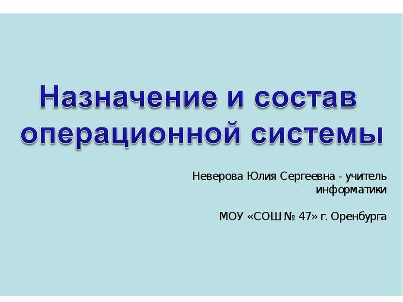 Неверова Юлия Сергеевна - учитель информатики МОУ «СОШ № 47» г. Оренбурга