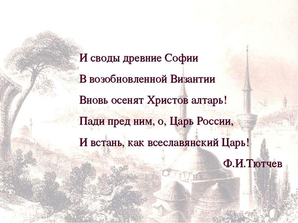 И своды древние Софии В возобновленной Византии Вновь осенят Христов алтарь! ...