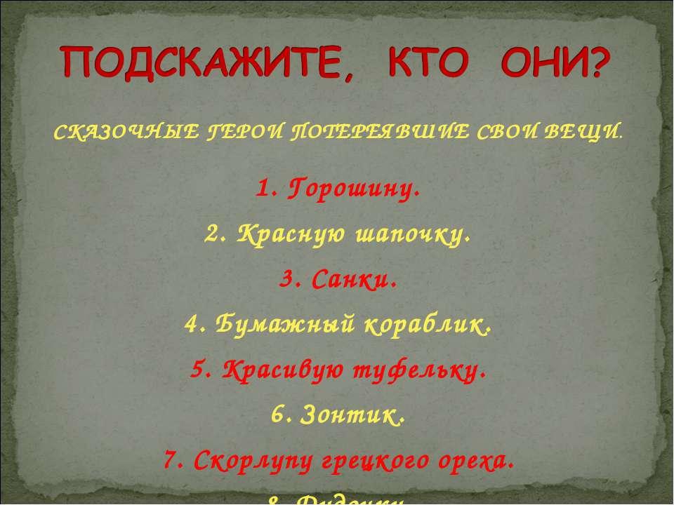 СКАЗОЧНЫЕ ГЕРОИ ПОТЕРЕЯВШИЕ СВОИ ВЕЩИ. 1. Горошину. 2. Красную шапочку. 3. Са...
