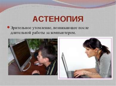 АСТЕНОПИЯ Зрительное утомление, возникающее после длительной работы за компью...