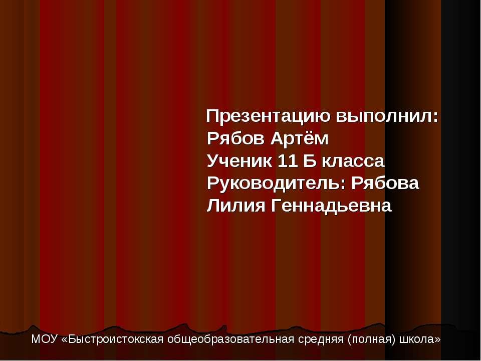 Презентацию выполнил: Рябов Артём Ученик 11 Б класса Руководитель: Рябова Лил...