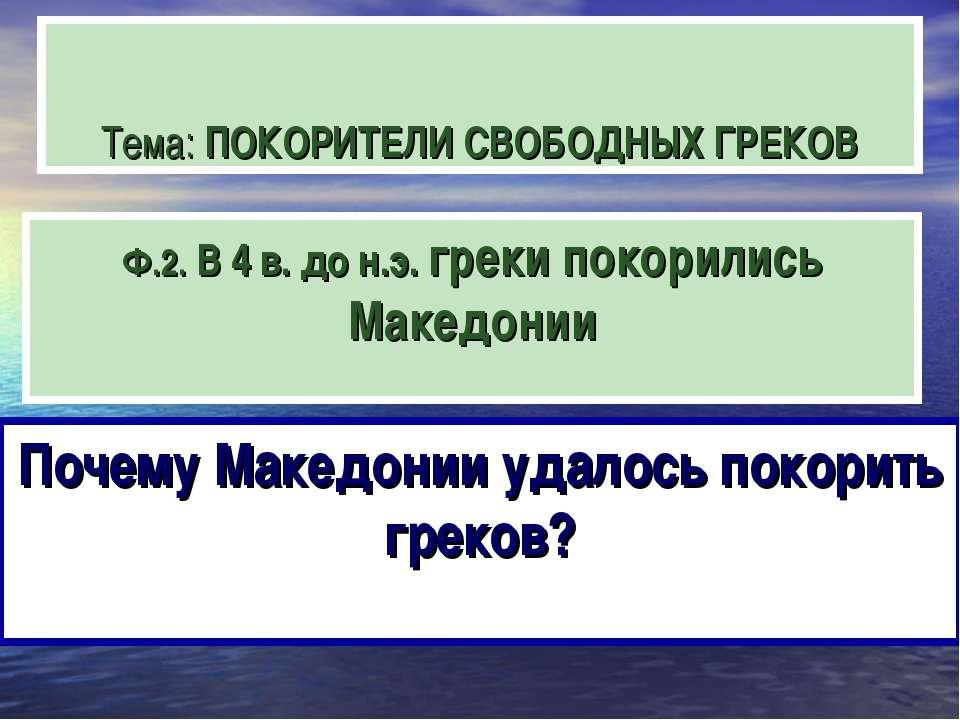 Тема: ПОКОРИТЕЛИ СВОБОДНЫХ ГРЕКОВ Ф.2. В 4 в. до н.э. греки покорились Македо...