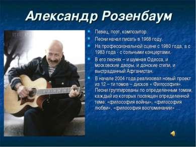 Александр Розенбаум Певец, поэт, композитор. Песни начал писать в 1968 году. ...