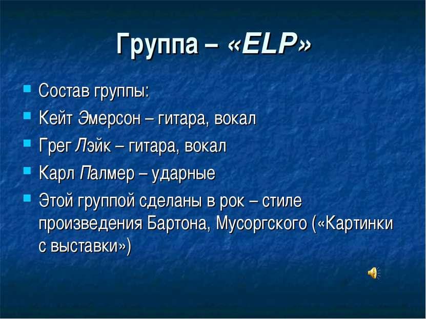 Группа – «ELP» Состав группы: Кейт Эмерсон – гитара, вокал Грег Лэйк – гитара...