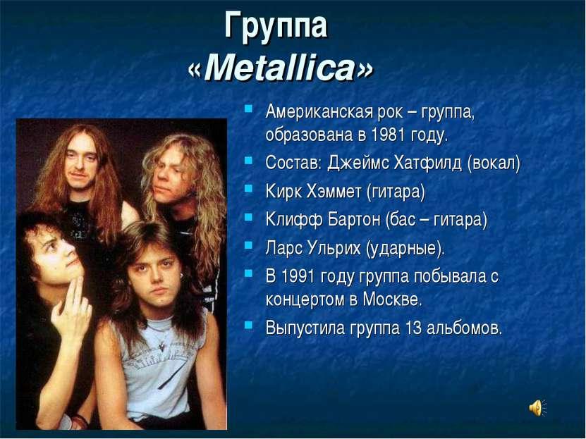 Группа «Metallica» Американская рок – группа, образована в 1981 году. Состав:...