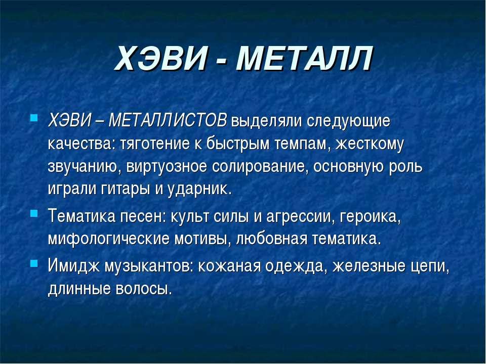 ХЭВИ - МЕТАЛЛ ХЭВИ – МЕТАЛЛИСТОВ выделяли следующие качества: тяготение к быс...