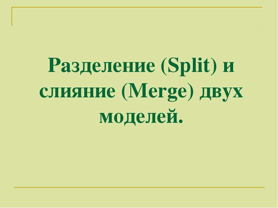 Разделение (Split) и слияние (Merge) двух моделей.