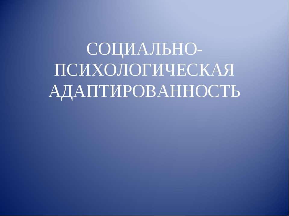 СОЦИАЛЬНО-ПСИХОЛОГИЧЕСКАЯ АДАПТИРОВАННОСТЬ