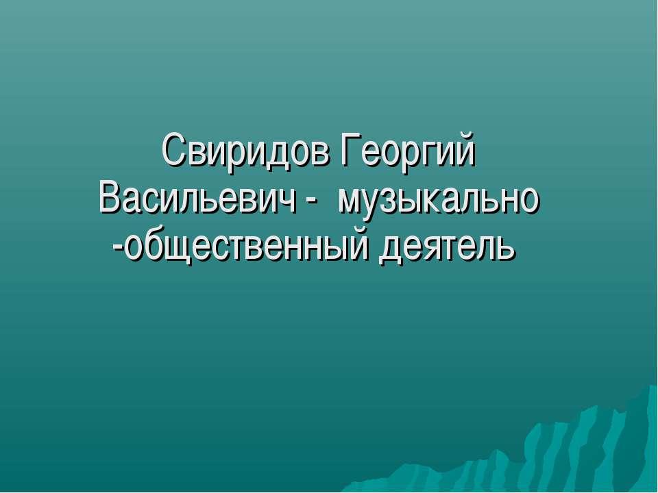 Свиридов Георгий Васильевич - музыкально -общественный деятель