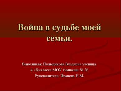 Война в судьбе моей семьи. Выполнила: Польщикова Владлена ученица 4 «Б»класса...