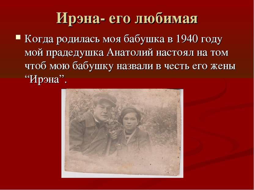 Ирэна- его любимая Когда родилась моя бабушка в 1940 году мой прадедушка Анат...