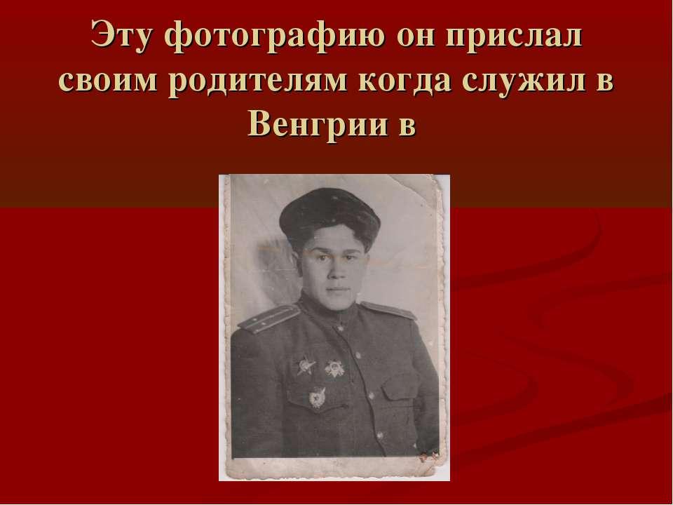 Эту фотографию он прислал своим родителям когда служил в Венгрии в