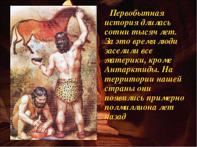 Первобытная история длилась сотни тысяч лет. За это время люди заселили все м...