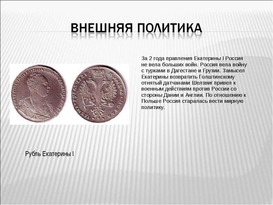 За 2 года правления Екатерины I Россия не вела больших войн. Россия вела войн...