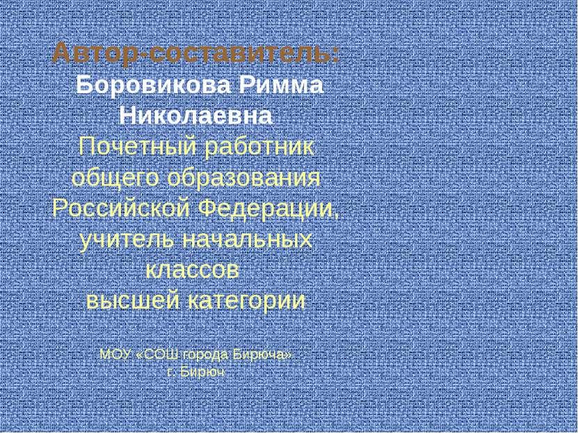 Автор-составитель: Боровикова Римма Николаевна Почетный работник общего образ...
