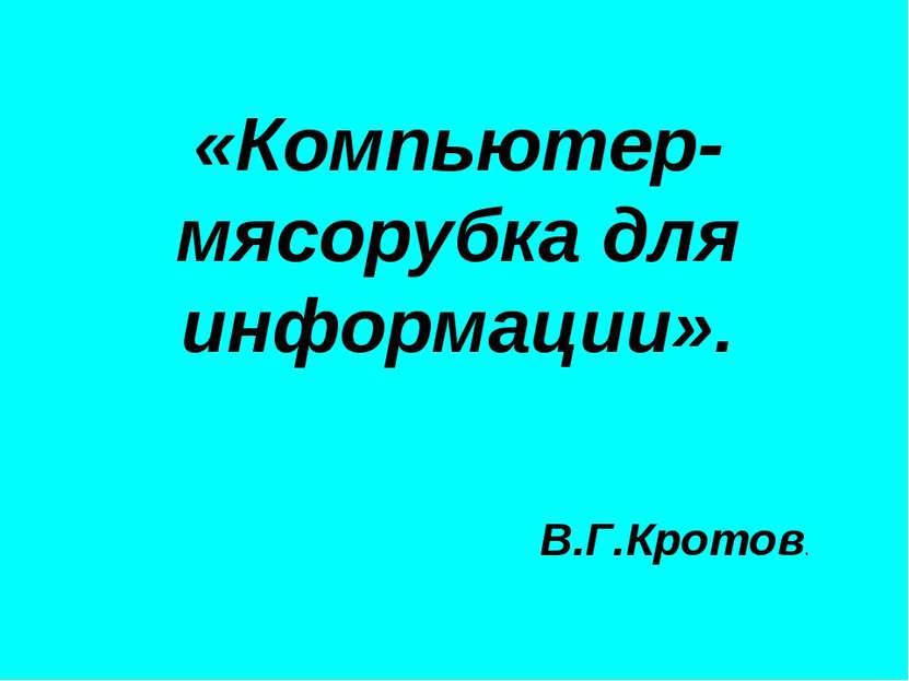 «Компьютер- мясорубка для информации». В.Г.Кротов.