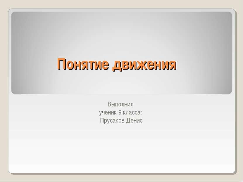 Понятие движения Выполнил ученик 9 класса: Прусаков Денис