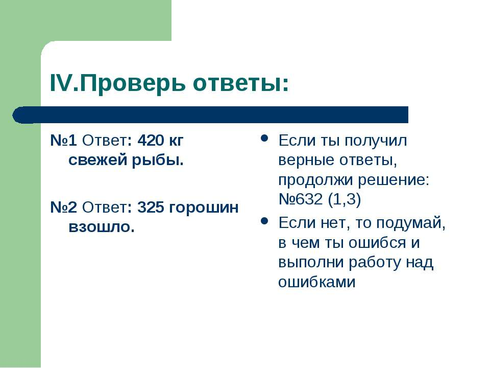 IV.Проверь ответы: №1 Ответ: 420 кг свежей рыбы. №2 Ответ: 325 горошин взошло...