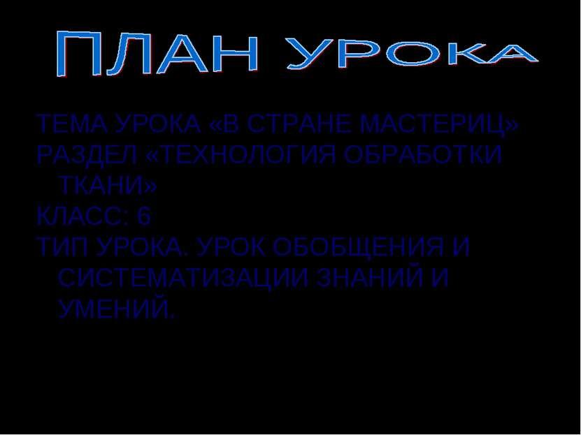 ТЕМА УРОКА «В СТРАНЕ МАСТЕРИЦ» РАЗДЕЛ «ТЕХНОЛОГИЯ ОБРАБОТКИ ТКАНИ» КЛАСС: 6 Т...