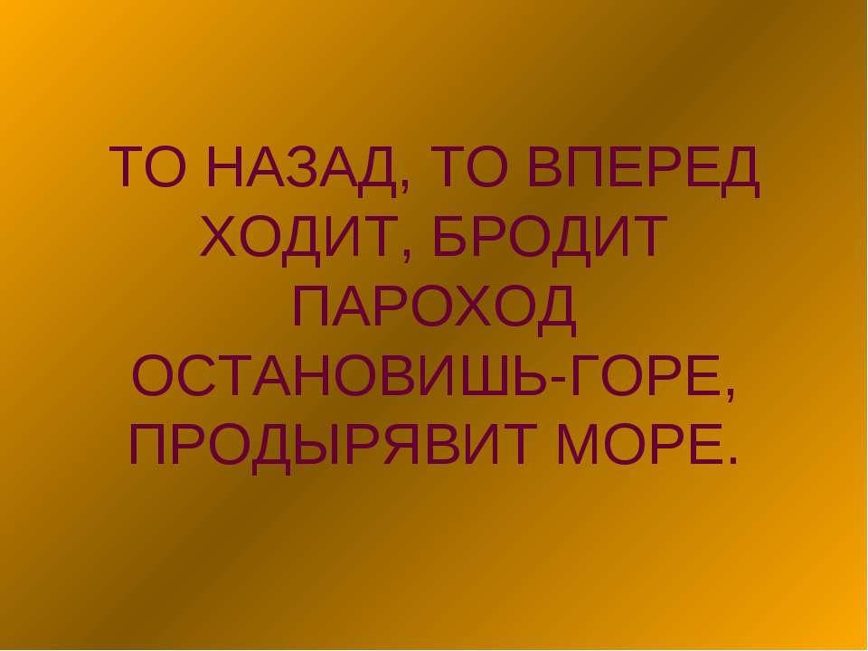 ТО НАЗАД, ТО ВПЕРЕД ХОДИТ, БРОДИТ ПАРОХОД ОСТАНОВИШЬ-ГОРЕ, ПРОДЫРЯВИТ МОРЕ.