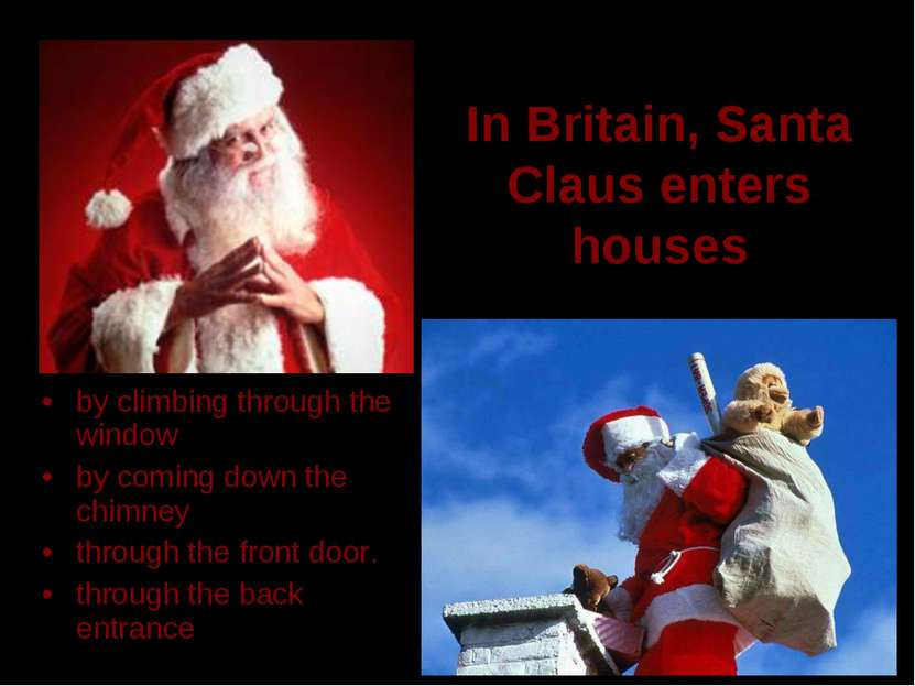 In Britain, Santa Claus enters houses by climbing through the window by comin...