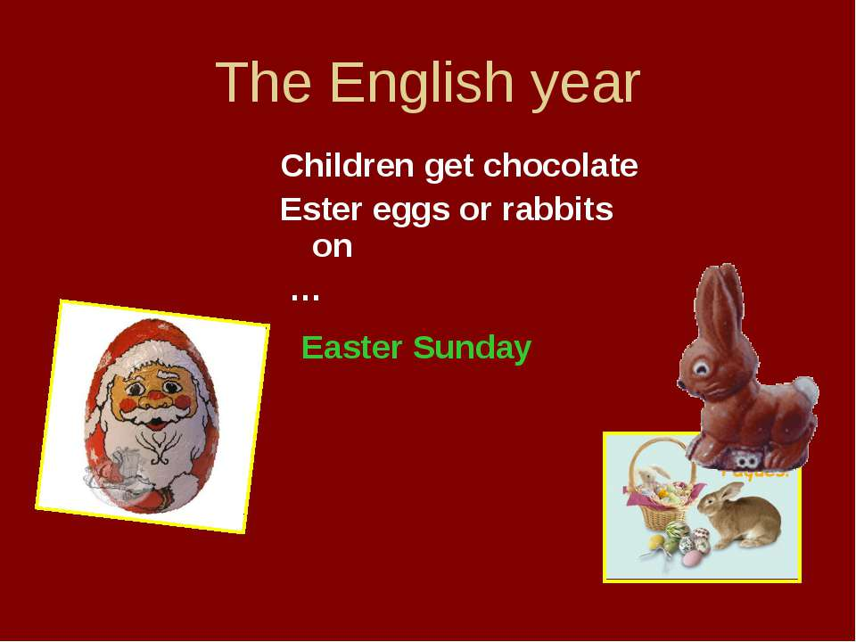 The English year Children get chocolate Ester eggs or rabbits on … Easter Sunday